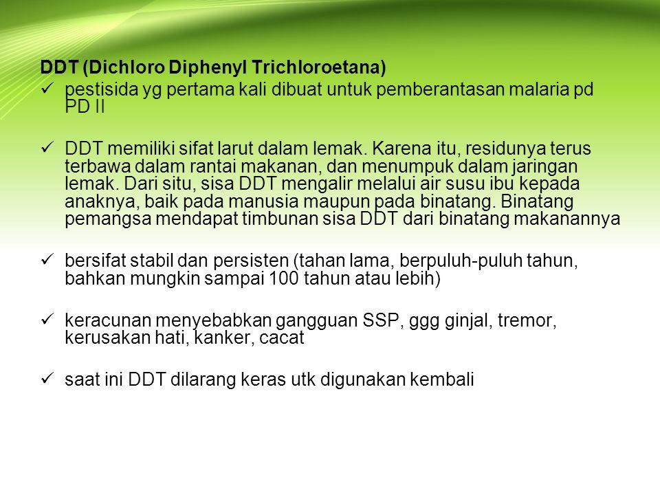 DDT (Dichloro Diphenyl Trichloroetana)  pestisida yg pertama kali dibuat untuk pemberantasan malaria pd PD II  DDT memiliki sifat larut dalam lemak.