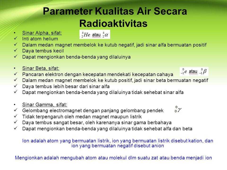 Parameter Kualitas Air Secara Radioaktivitas •Sinar Alpha, sifat:  Inti atom helium  Dalam medan magnet membelok ke kutub negatif, jadi sinar alfa b