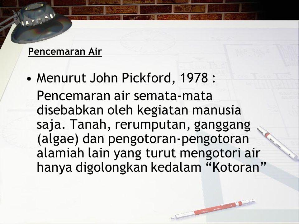 Pencemaran Air •Menurut John Pickford, 1978 : Pencemaran air semata-mata disebabkan oleh kegiatan manusia saja. Tanah, rerumputan, ganggang (algae) da