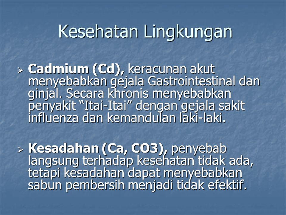 " Cadmium (Cd), keracunan akut menyebabkan gejala Gastrointestinal dan ginjal. Secara khronis menyebabkan penyakit ""Itai-Itai"" dengan gejala sakit inf"