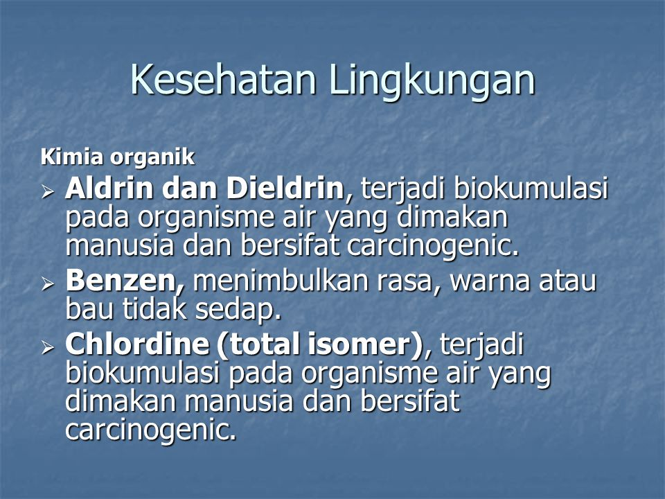 Kimia organik  Aldrin dan Dieldrin, terjadi biokumulasi pada organisme air yang dimakan manusia dan bersifat carcinogenic.  Benzen, menimbulkan rasa