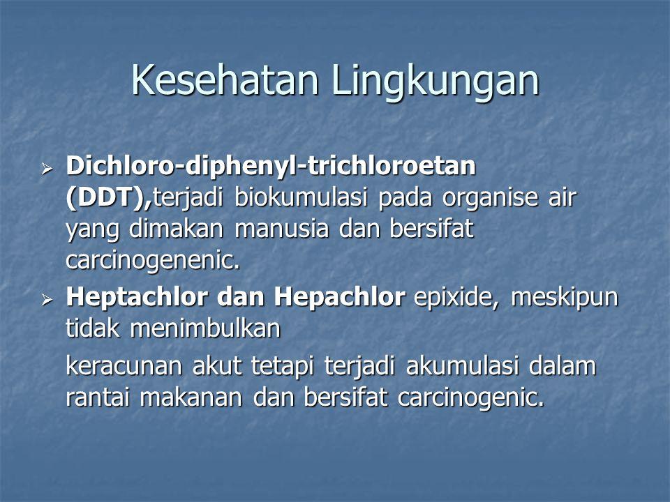  Dichloro-diphenyl-trichloroetan (DDT),terjadi biokumulasi pada organise air yang dimakan manusia dan bersifat carcinogenenic.  Heptachlor dan Hepac