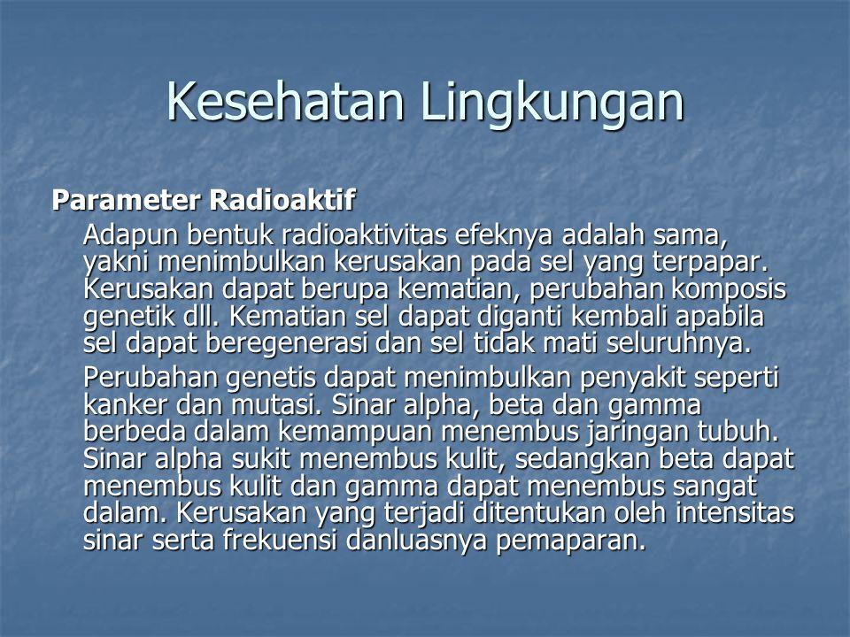 Parameter Radioaktif Adapun bentuk radioaktivitas efeknya adalah sama, yakni menimbulkan kerusakan pada sel yang terpapar. Kerusakan dapat berupa kema