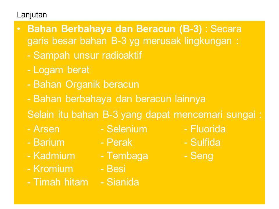 Lanjutan •Bahan Berbahaya dan Beracun (B-3) : Secara garis besar bahan B-3 yg merusak lingkungan : - Sampah unsur radioaktif - Logam berat - Bahan Org