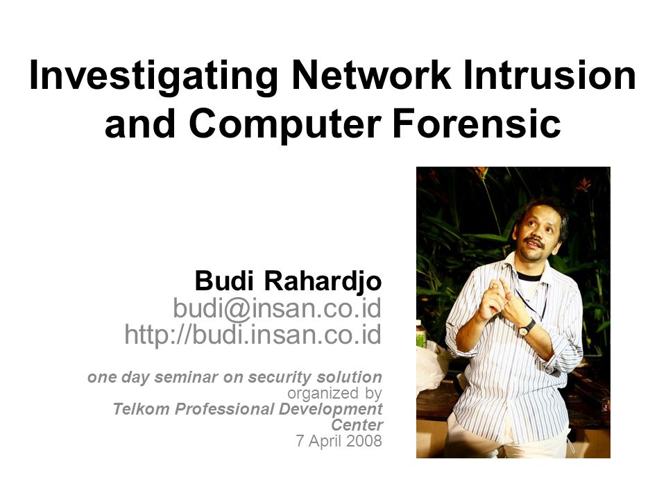 Investigating Network Intrusion and Computer Forensic Budi Rahardjo budi@insan.co.id http://budi.insan.co.id one day seminar on security solution organized by Telkom Professional Development Center 7 April 2008