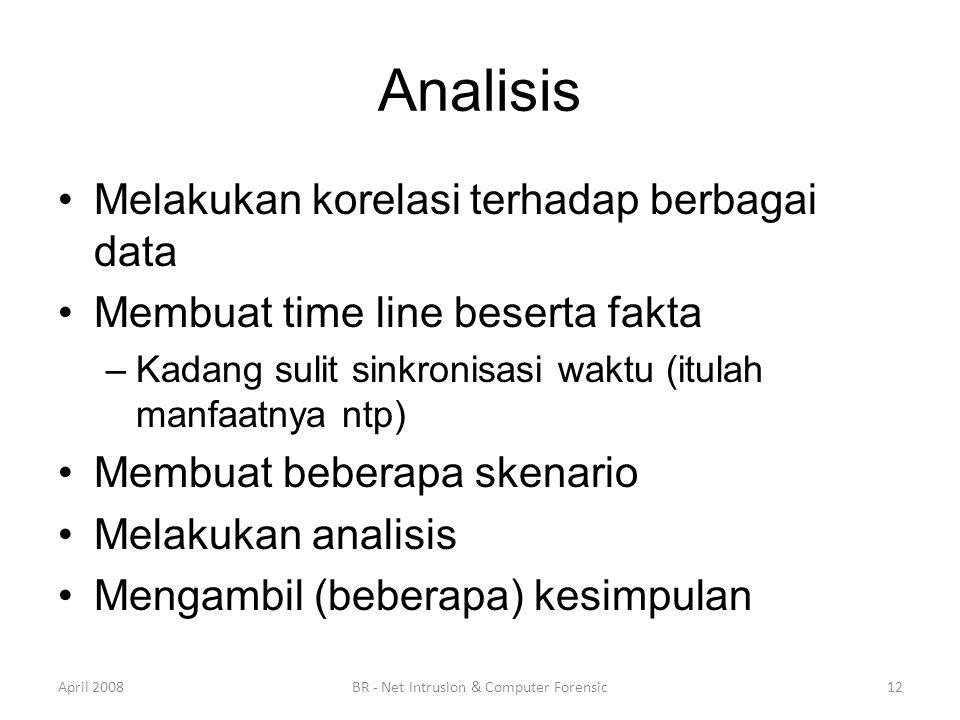 Analisis •Melakukan korelasi terhadap berbagai data •Membuat time line beserta fakta –Kadang sulit sinkronisasi waktu (itulah manfaatnya ntp) •Membuat