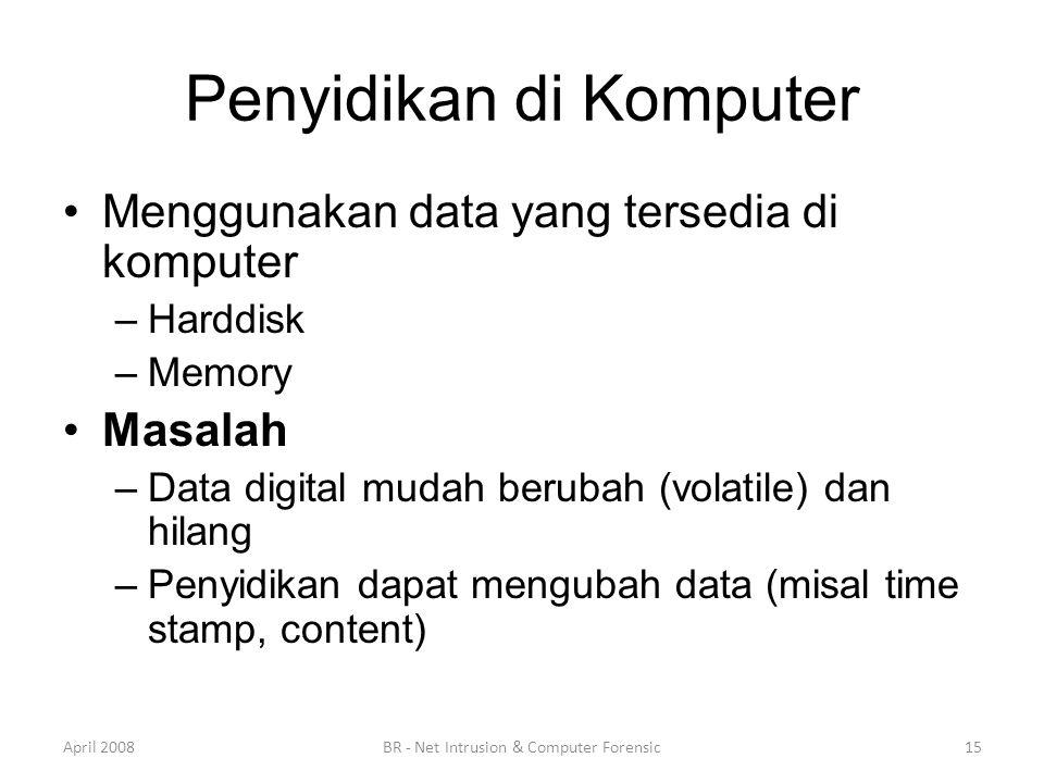 Penyidikan di Komputer •Menggunakan data yang tersedia di komputer –Harddisk –Memory •Masalah –Data digital mudah berubah (volatile) dan hilang –Penyi
