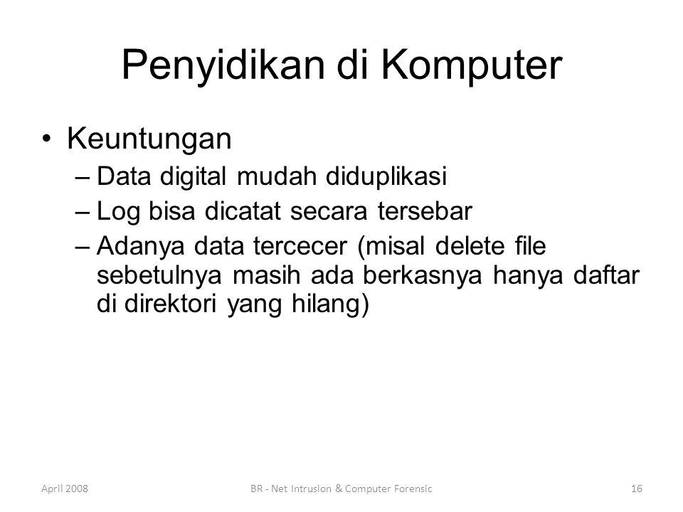 Penyidikan di Komputer •Keuntungan –Data digital mudah diduplikasi –Log bisa dicatat secara tersebar –Adanya data tercecer (misal delete file sebetuln