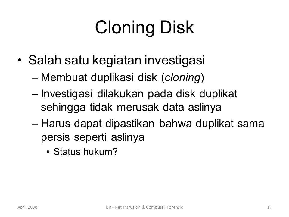 Cloning Disk •Salah satu kegiatan investigasi –Membuat duplikasi disk (cloning) –Investigasi dilakukan pada disk duplikat sehingga tidak merusak data