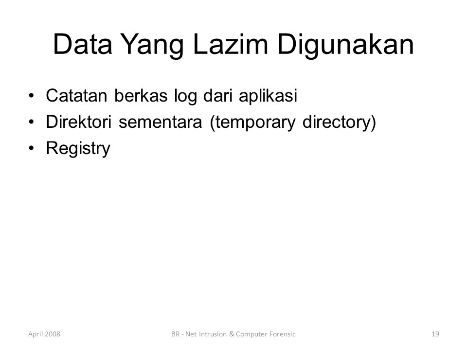 Data Yang Lazim Digunakan •Catatan berkas log dari aplikasi •Direktori sementara (temporary directory) •Registry April 200819BR - Net Intrusion & Comp