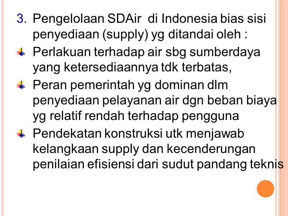 3.Pengelolaan SDAir di Indonesia bias sisi penyediaan (supply) yg ditandai oleh : Perlakuan terhadap air sbg sumberdaya yang ketersediaannya tdk terbatas, Peran pemerintah yg dominan dlm penyediaan pelayanan air dgn beban biaya yg relatif rendah terhadap pengguna Pendekatan konstruksi utk menjawab kelangkaan supply dan kecenderungan penilaian efisiensi dari sudut pandang teknis