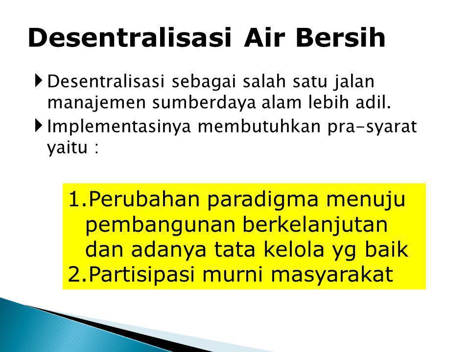 Desentralisasi Air Bersih 1.Perubahan paradigma menuju pembangunan berkelanjutan dan adanya tata kelola yg baik 2.Partisipasi murni masyarakat