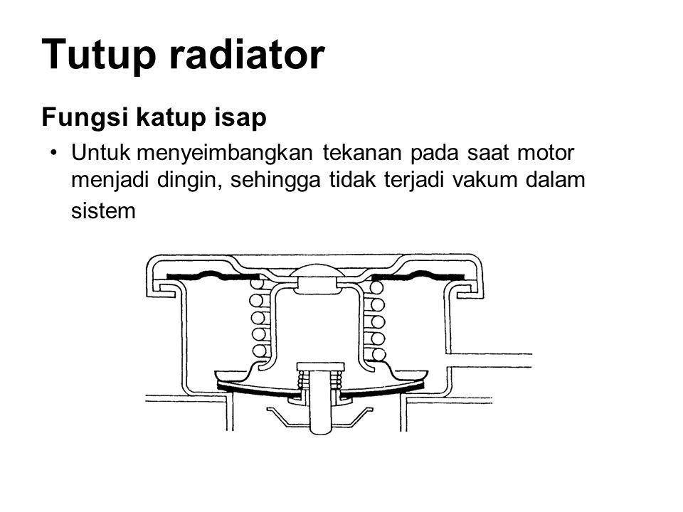 Tutup radiator Fungsi katup isap •Untuk menyeimbangkan tekanan pada saat motor menjadi dingin, sehingga tidak terjadi vakum dalam sistem