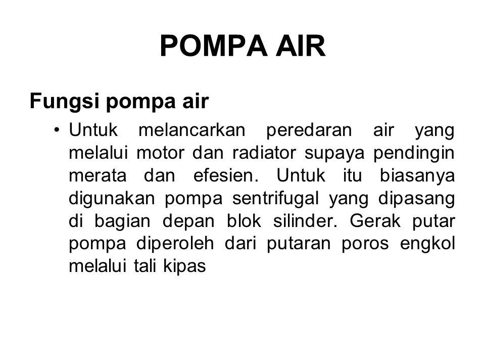 POMPA AIR Fungsi pompa air •Untuk melancarkan peredaran air yang melalui motor dan radiator supaya pendingin merata dan efesien. Untuk itu biasanya di