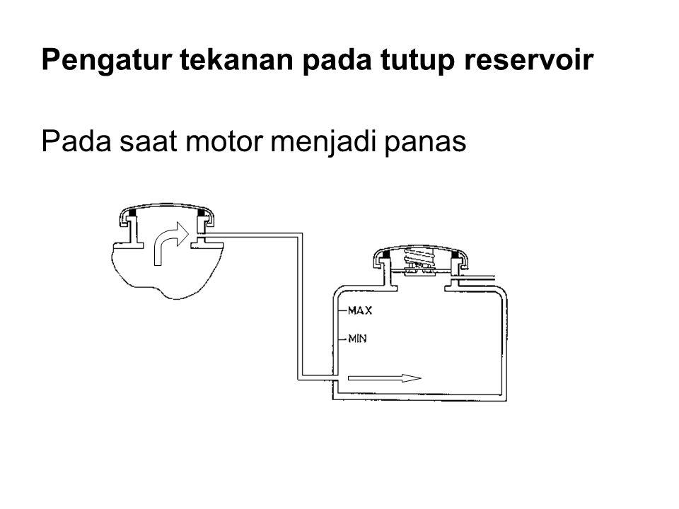 Pengatur tekanan pada tutup reservoir Pada saat motor menjadi panas