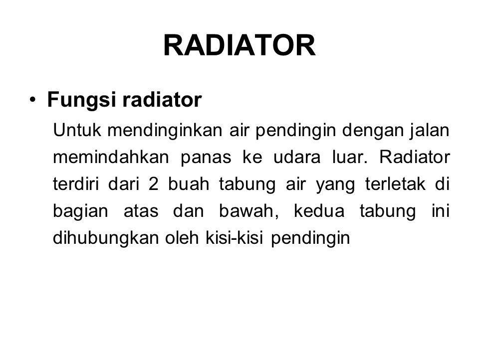RADIATOR •Fungsi radiator Untuk mendinginkan air pendingin dengan jalan memindahkan panas ke udara luar. Radiator terdiri dari 2 buah tabung air yang