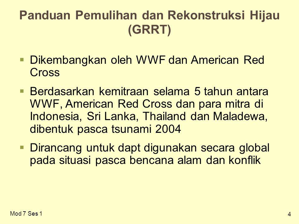 4 Panduan Pemulihan dan Rekonstruksi Hijau (GRRT)  Dikembangkan oleh WWF dan American Red Cross  Berdasarkan kemitraan selama 5 tahun antara WWF, American Red Cross dan para mitra di Indonesia, Sri Lanka, Thailand dan Maladewa, dibentuk pasca tsunami 2004  Dirancang untuk dapt digunakan secara global pada situasi pasca bencana alam dan konflik Mod 7 Ses 1