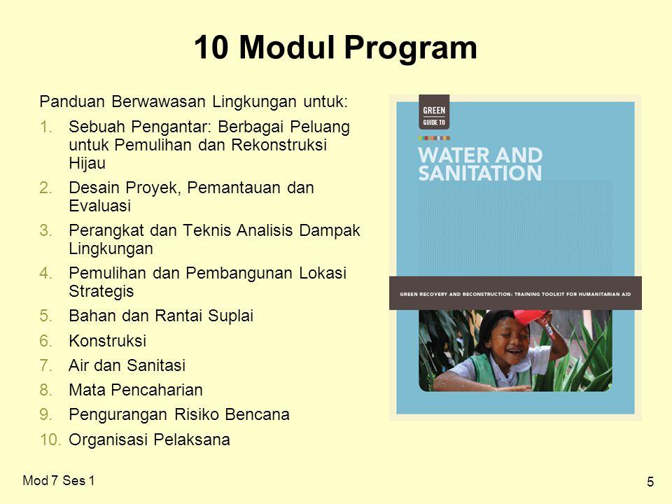 5 10 Modul Program Mod 7 Ses 1 Panduan Berwawasan Lingkungan untuk: 1.Sebuah Pengantar: Berbagai Peluang untuk Pemulihan dan Rekonstruksi Hijau 2.Desain Proyek, Pemantauan dan Evaluasi 3.Perangkat dan Teknis Analisis Dampak Lingkungan 4.Pemulihan dan Pembangunan Lokasi Strategis 5.Bahan dan Rantai Suplai 6.Konstruksi 7.Air dan Sanitasi 8.Mata Pencaharian 9.Pengurangan Risiko Bencana 10.Organisasi Pelaksana