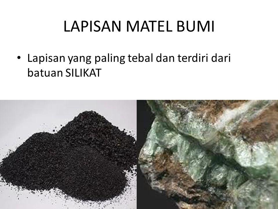 LAPISAN MATEL BUMI • Lapisan yang paling tebal dan terdiri dari batuan SILIKAT