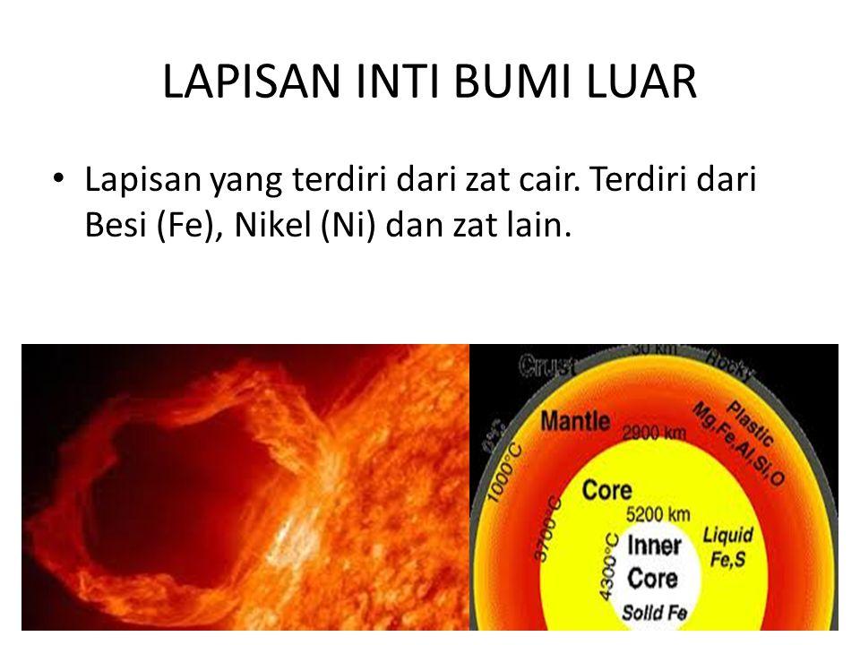 LAPISAN INTI BUMI LUAR • Lapisan yang terdiri dari zat cair. Terdiri dari Besi (Fe), Nikel (Ni) dan zat lain.