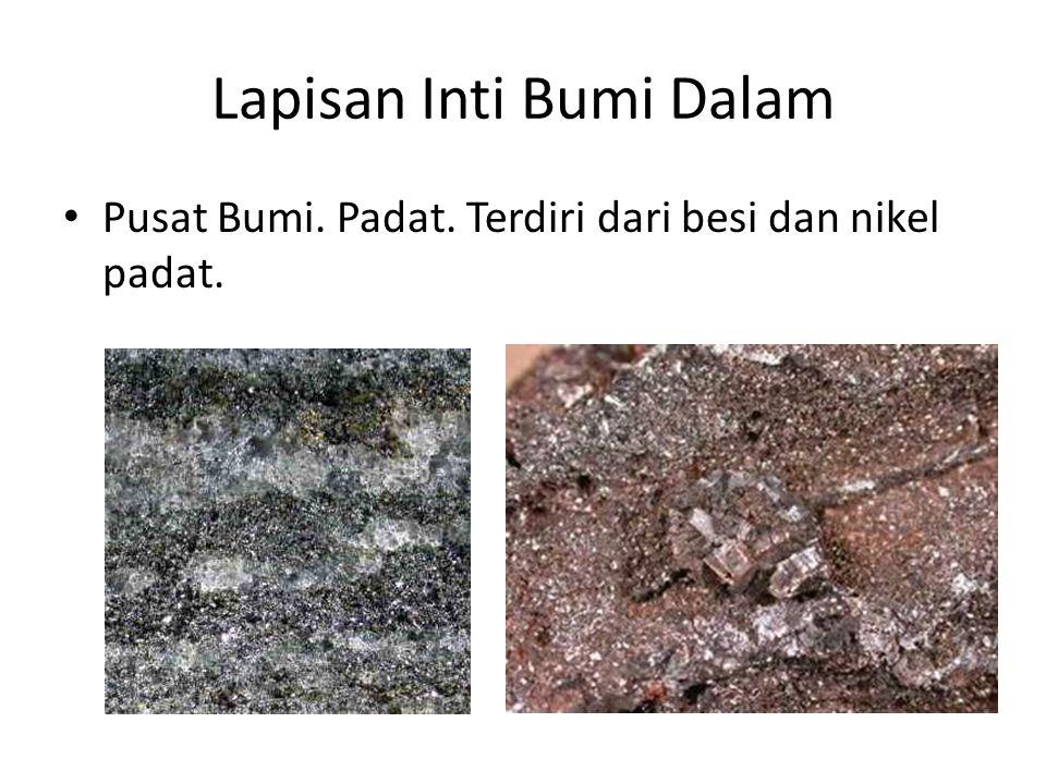Lapisan Inti Bumi Dalam • Pusat Bumi. Padat. Terdiri dari besi dan nikel padat.