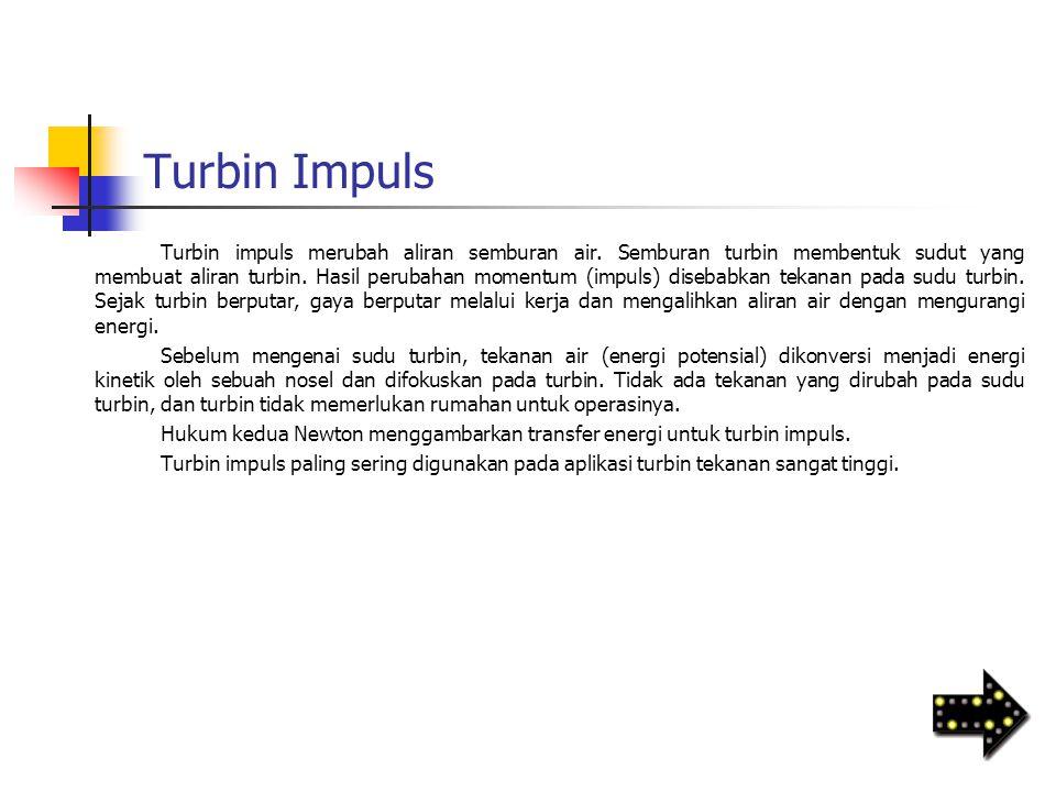 Turbin Impuls Turbin impuls merubah aliran semburan air. Semburan turbin membentuk sudut yang membuat aliran turbin. Hasil perubahan momentum (impuls)