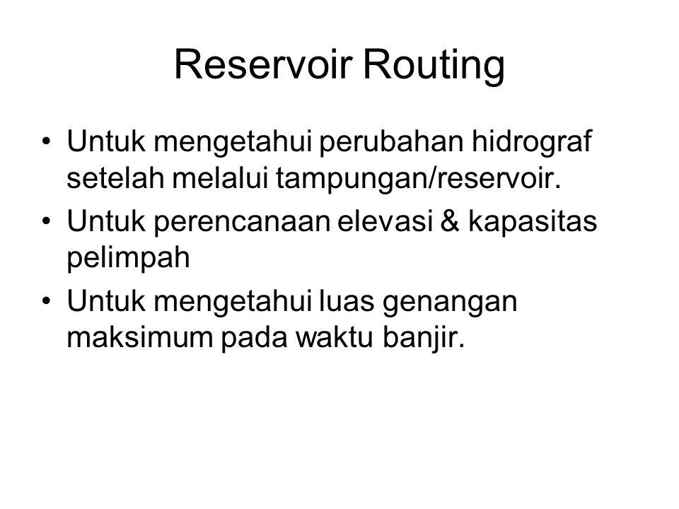 Reservoir Routing •Untuk mengetahui perubahan hidrograf setelah melalui tampungan/reservoir. •Untuk perencanaan elevasi & kapasitas pelimpah •Untuk me