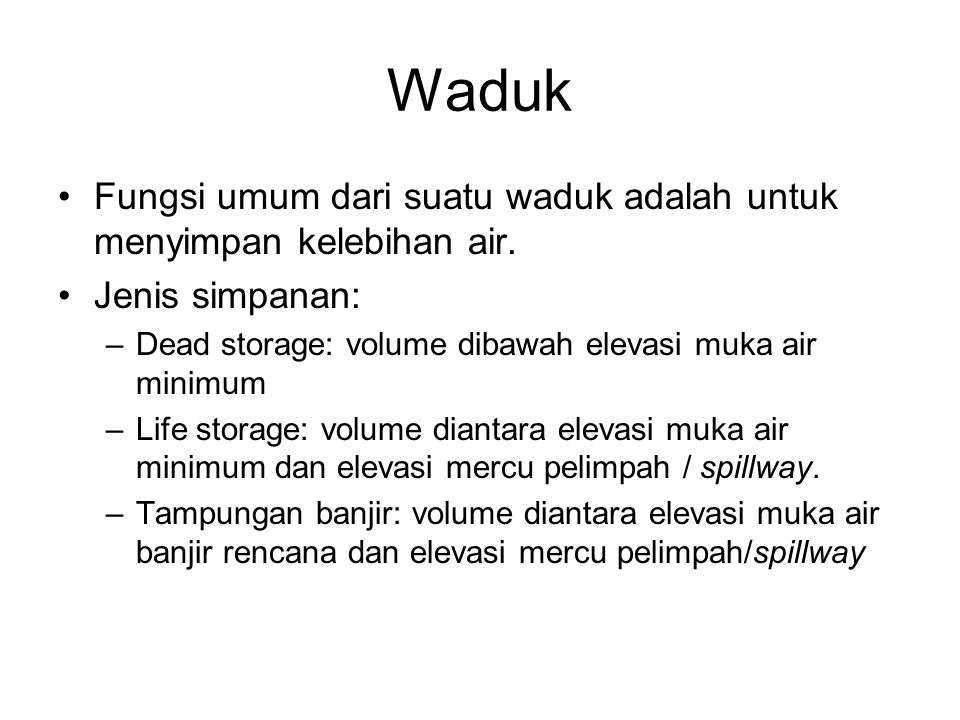 Waduk •Fungsi umum dari suatu waduk adalah untuk menyimpan kelebihan air. •Jenis simpanan: –Dead storage: volume dibawah elevasi muka air minimum –Lif