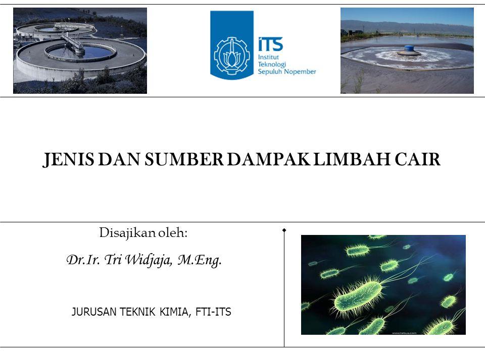 Disajikan oleh: Dr.Ir. Tri Widjaja, M.Eng. JURUSAN TEKNIK KIMIA, FTI-ITS JENIS DAN SUMBER DAMPAK LIMBAH CAIR