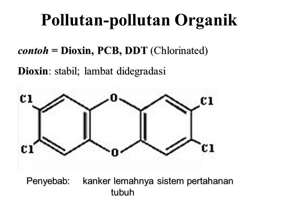 Pollutan-pollutan Organik contoh = Dioxin, PCB, DDT (Chlorinated) Dioxin: stabil; lambat didegradasi Penyebab:kanker lemahnya sistem pertahanan tubuh
