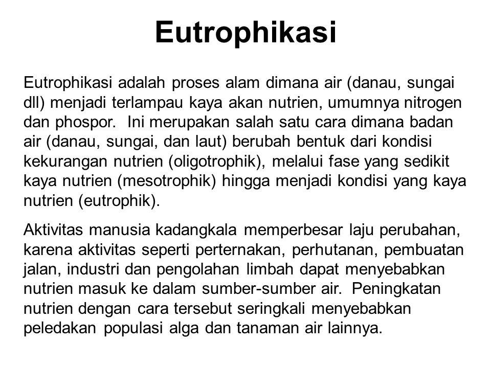 Eutrophikasi Eutrophikasi adalah proses alam dimana air (danau, sungai dll) menjadi terlampau kaya akan nutrien, umumnya nitrogen dan phospor.