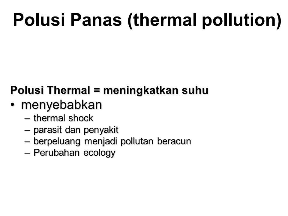 Polusi Panas (thermal pollution) Polusi Thermal = meningkatkan suhu •menyebabkan –thermal shock –parasit dan penyakit –berpeluang menjadi pollutan beracun –Perubahan ecology