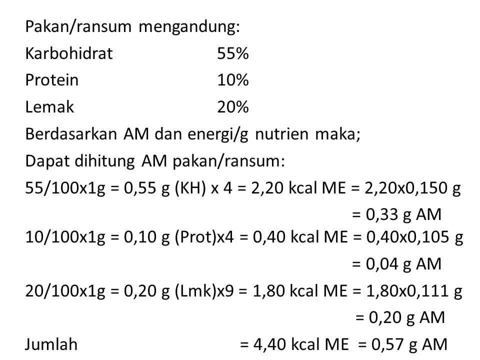 Pakan/ransum mengandung: Karbohidrat 55% Protein 10% Lemak20% Berdasarkan AM dan energi/g nutrien maka; Dapat dihitung AM pakan/ransum: 55/100x1g = 0,55 g (KH) x 4 = 2,20 kcal ME = 2,20x0,150 g = 0,33 g AM 10/100x1g = 0,10 g (Prot)x4 = 0,40 kcal ME = 0,40x0,105 g = 0,04 g AM 20/100x1g = 0,20 g (Lmk)x9 = 1,80 kcal ME = 1,80x0,111 g = 0,20 g AM Jumlah = 4,40 kcal ME = 0,57 g AM