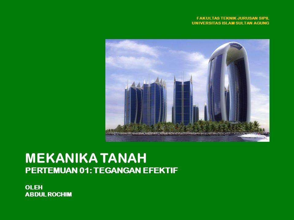 MEKANIKA TANAH PERTEMUAN 01: TEGANGAN EFEKTIF OLEH ABDUL ROCHIM FAKULTAS TEKNIK JURUSAN SIPIL UNIVERSITAS ISLAM SULTAN AGUNG