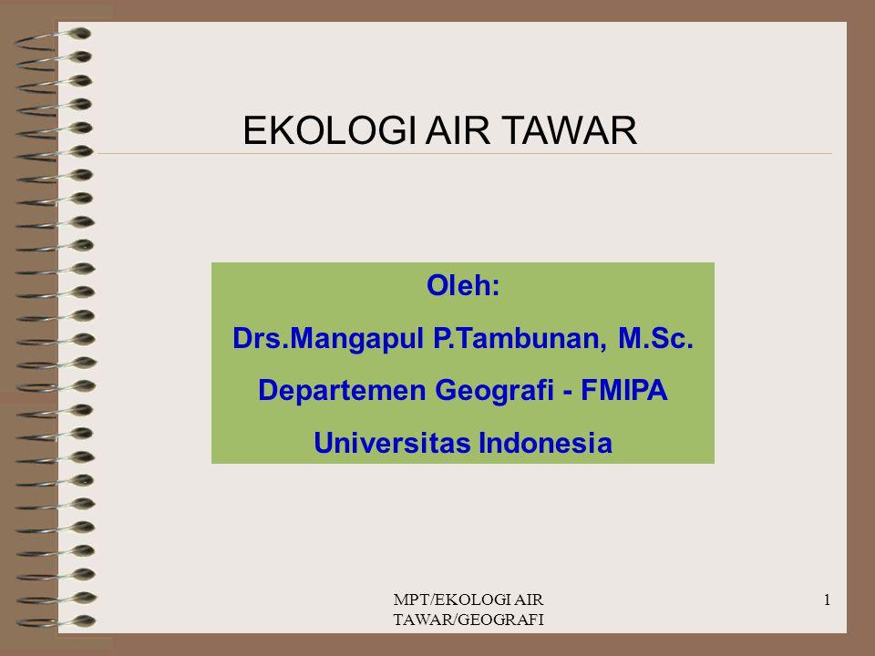 MPT/EKOLOGI AIR TAWAR/GEOGRAFI 1 EKOLOGI AIR TAWAR Oleh: Drs.Mangapul P.Tambunan, M.Sc. Departemen Geografi - FMIPA Universitas Indonesia