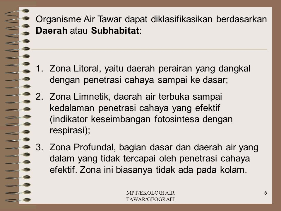 MPT/EKOLOGI AIR TAWAR/GEOGRAFI 6 Organisme Air Tawar dapat diklasifikasikan berdasarkan Daerah atau Subhabitat: 1.Zona Litoral, yaitu daerah perairan