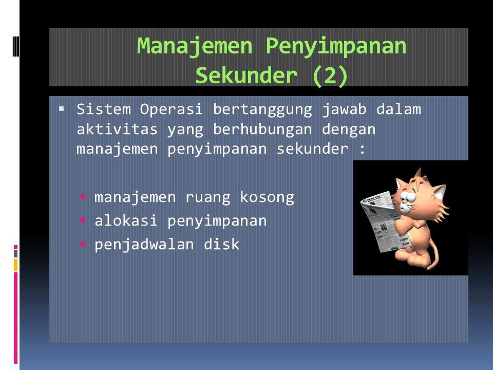 Manajemen Penyimpanan Sekunder (1)  Penyimpanan sekunder: PenyimpananPermanen  Karena memori utama bersifat sementara dan kapasitasnya terlalu kecil,maka untuk menyimpan semua data dan program secara permanen, sistem komputer harus menyediakan penyimpanan sekunder untuk dijadikan back-upmemori utama.