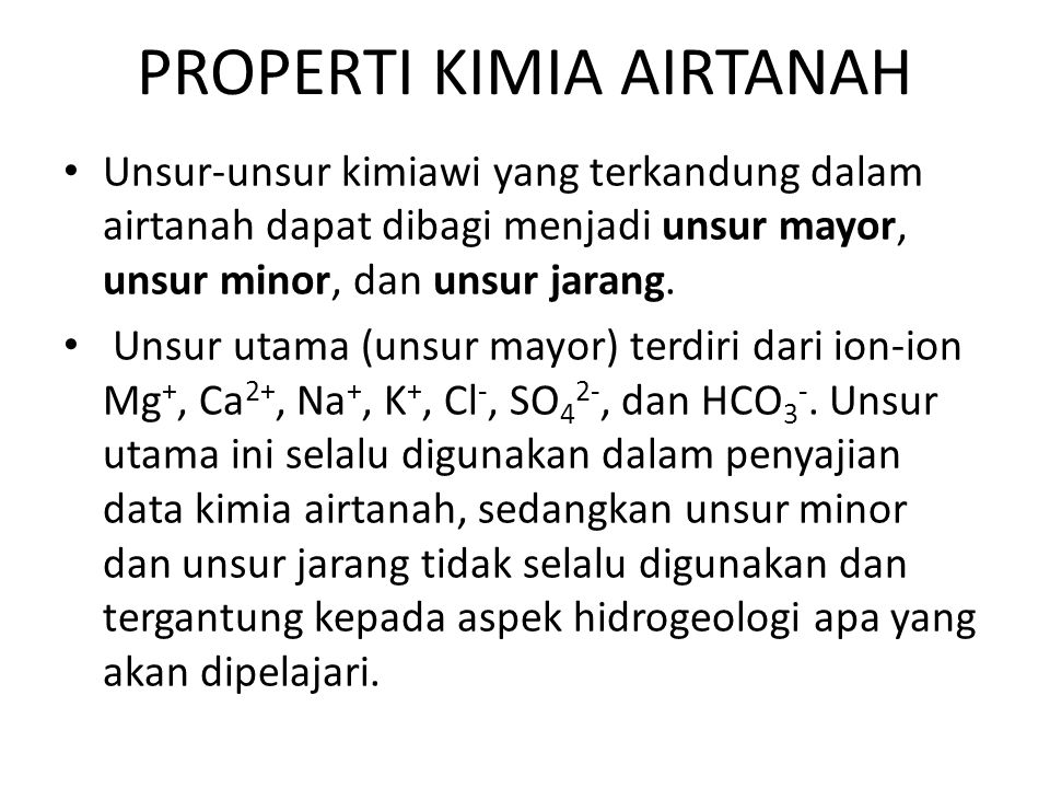 PROPERTI KIMIA AIRTANAH • Unsur ‑ unsur kimiawi yang terkandung dalam airtanah dapat dibagi menjadi unsur mayor, unsur minor, dan unsur jarang. • Unsu