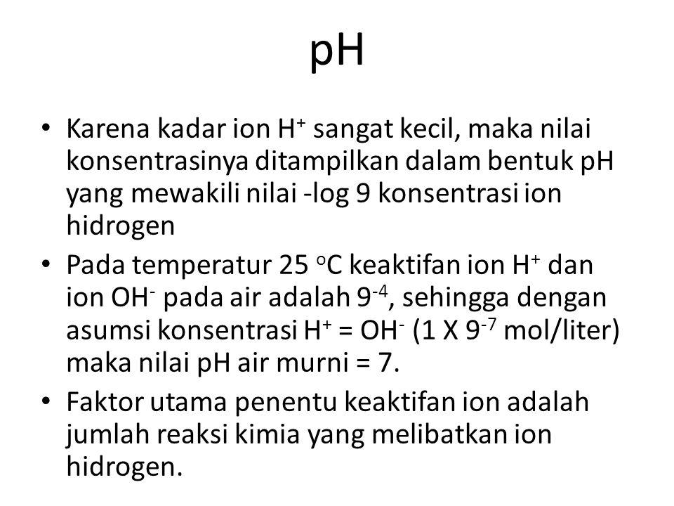 pH • Karena kadar ion H + sangat kecil, maka nilai konsentrasinya ditampilkan dalam bentuk pH yang mewakili nilai ‑ log 9 konsentrasi ion hidrogen • P