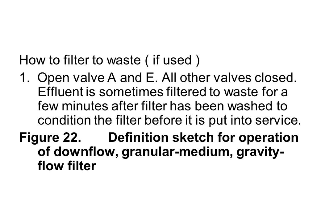 How to filter to waste ( if used ) 1. Open valve A and E. All other valves closed. Effluent is sometimes filtered to waste for a few minutes after fil