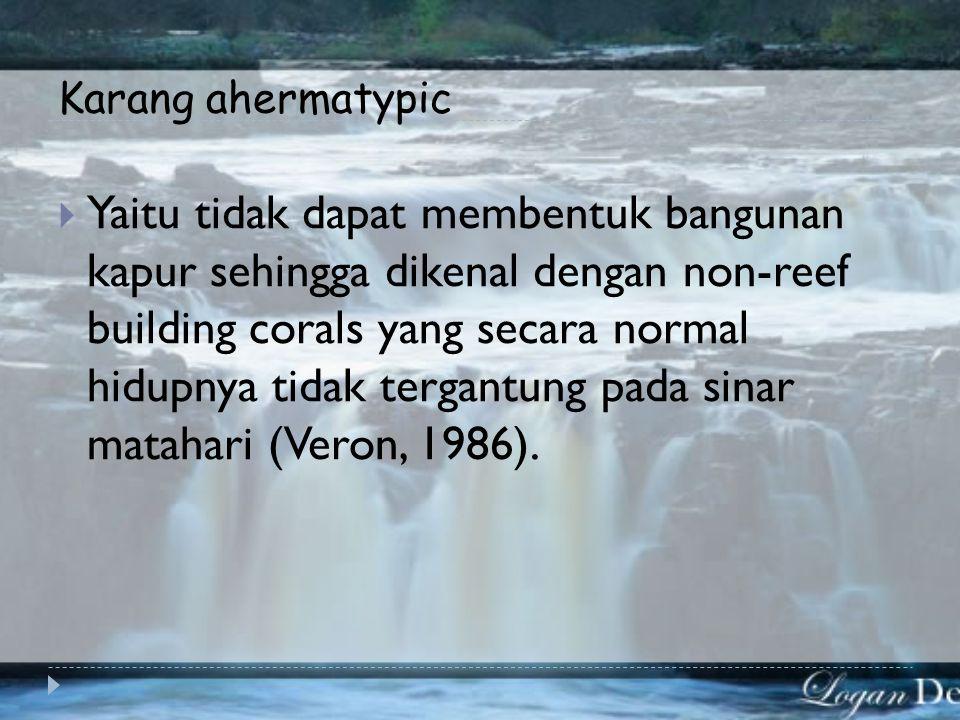 Karang hermatypic  yaitu karang yang membentuk bangunan kapur (hermatypic coral)  Karena dapat membentuk bangunan karang, dikenal pula sebagai reef-