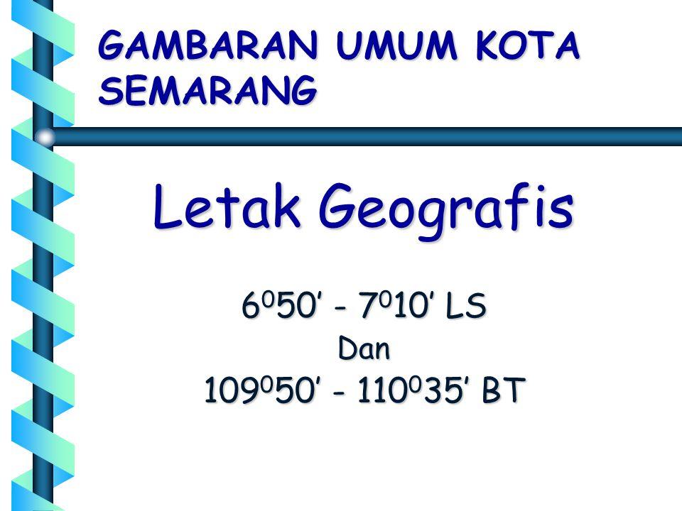 GAMBARAN UMUM KOTA SEMARANG Letak Geografis 6 0 50' - 7 0 10' LS Dan 109 0 50' - 110 0 35' BT