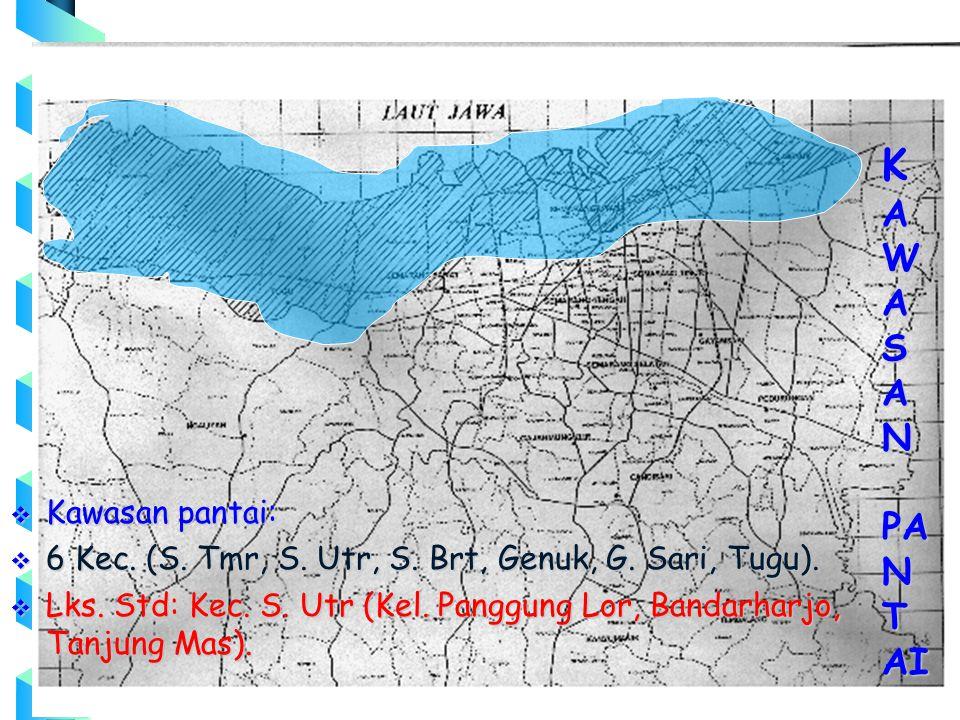  Kawasan pantai:  6 Kec. (S. Tmr, S. Utr, S. Brt, Genuk, G. Sari, Tugu).  Lks. Std: Kec. S. Utr (Kel. Panggung Lor, Bandarharjo, Tanjung Mas). K A