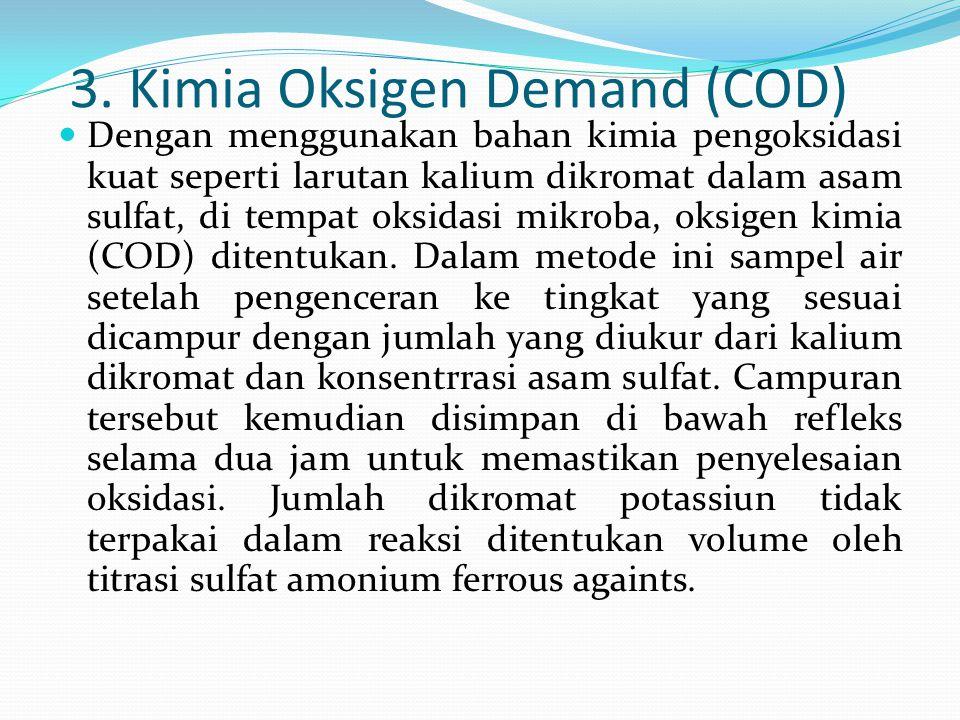 3. Kimia Oksigen Demand (COD)  Dengan menggunakan bahan kimia pengoksidasi kuat seperti larutan kalium dikromat dalam asam sulfat, di tempat oksidasi
