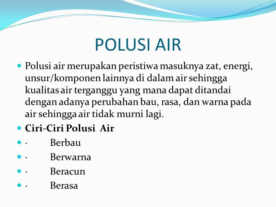 POLUSI AIR  Polusi air merupakan peristiwa masuknya zat, energi, unsur/komponen lainnya di dalam air sehingga kualitas air terganggu yang mana dapat