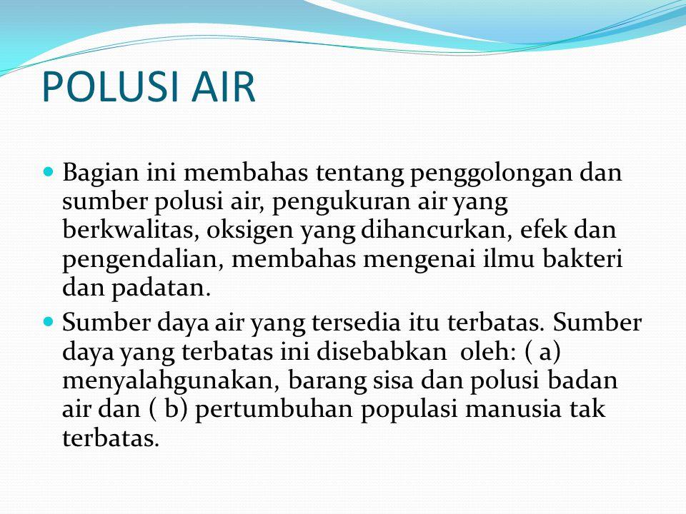 POLUSI AIR  Bagian ini membahas tentang penggolongan dan sumber polusi air, pengukuran air yang berkwalitas, oksigen yang dihancurkan, efek dan penge