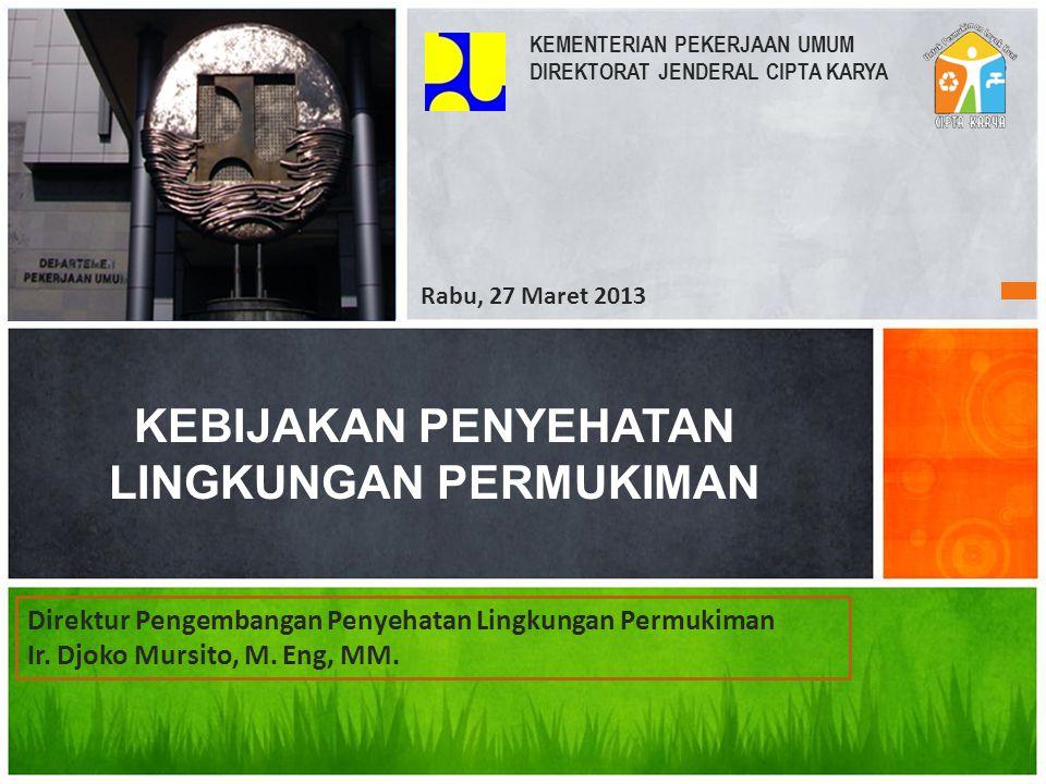 KEBIJAKAN PENYEHATAN LINGKUNGAN PERMUKIMAN KEMENTERIAN PEKERJAAN UMUM DIREKTORAT JENDERAL CIPTA KARYA Rabu, 27 Maret 2013 Direktur Pengembangan Penyeh
