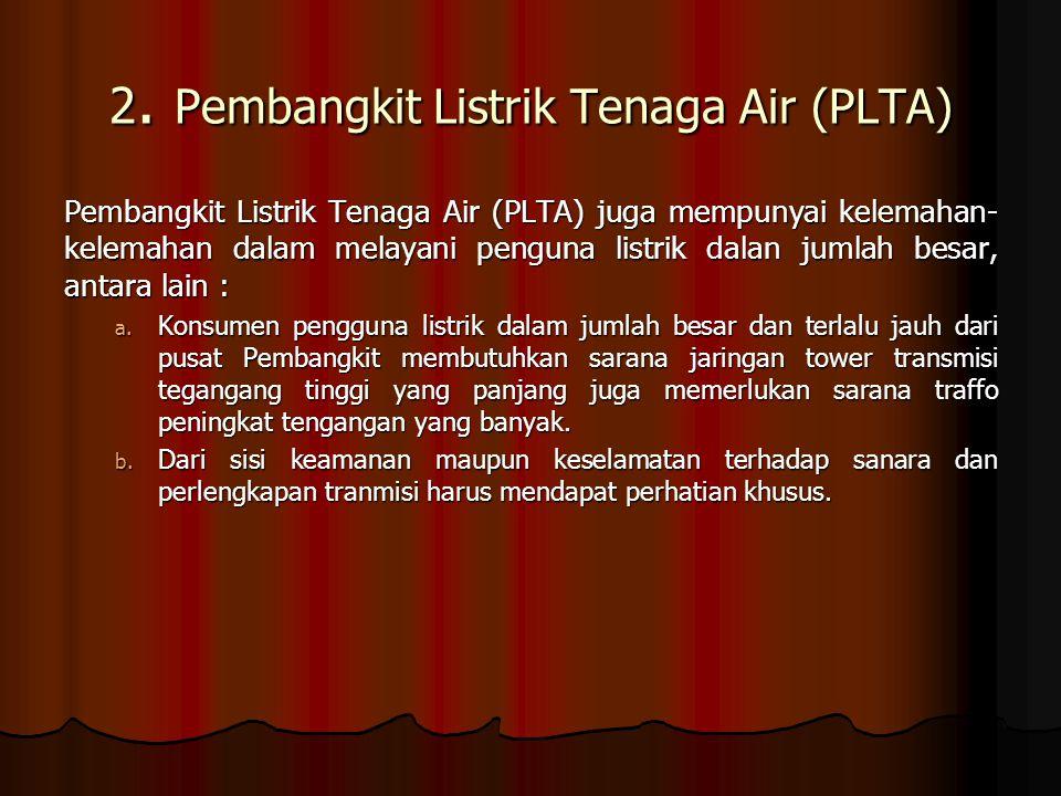2. Pembangkit Listrik Tenaga Air (PLTA) Pembangkit Listrik Tenaga Air (PLTA) juga mempunyai kelemahan- kelemahan dalam melayani penguna listrik dalan