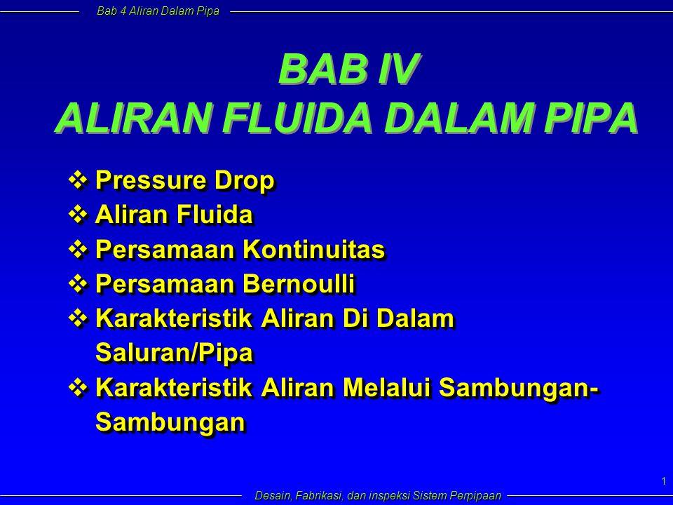 Bab 4 Aliran Dalam Pipa Desain, Fabrikasi, dan inspeksi Sistem Perpipaan 1 BAB IV ALIRAN FLUIDA DALAM PIPA  Pressure Drop  Aliran Fluida  Persamaan