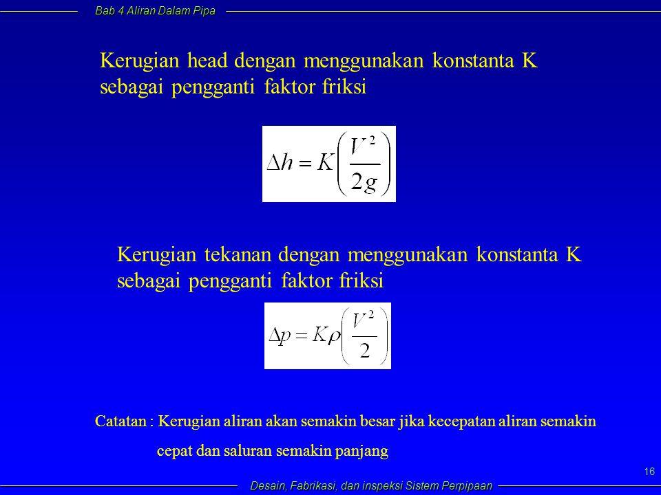 Bab 4 Aliran Dalam Pipa Desain, Fabrikasi, dan inspeksi Sistem Perpipaan 16 Kerugian head dengan menggunakan konstanta K sebagai pengganti faktor frik